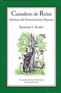 Casiodoro de Reina. Patriarca del Protestantismo Hispano. Concordia Seminary Publications Monograph Series Number 5