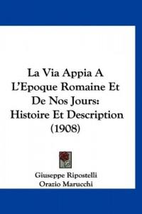 La Via Appia A L'Epoque Romaine Et de Nos Jours: Histoire Et Description (1908)