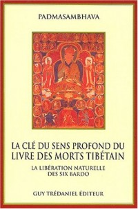 La clé du sens profond du livre des morts tibétain. La libération naturelle des six bardo