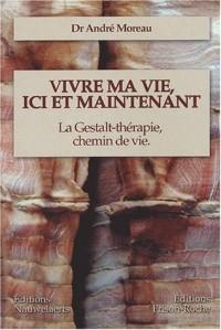 Vivre ma vie, ici et maintenant : La Gestalt-thérapie, chemin de vie