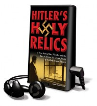 Hitler's Holy Relics: A True Story of Nazi Plunder and the Race to Recover the Crown Jewels of the Holy Roman Empire [With Earbuds]