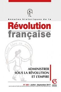 Annales historiques de la Révolution française nº389 (3/2017) Administrer la Révolution et l'Empire