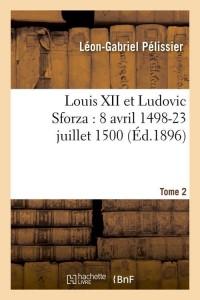 Louis XII et Ludovic Sforza  T 2  ed 1896