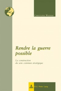 Rendre La Guerre Possible: La Construction Du Sens Commun Strategique