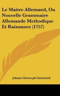 Le Maitre Allemand, Ou Nouvelle Grammaire Allemande Methodique Et Raisonnee (1757)