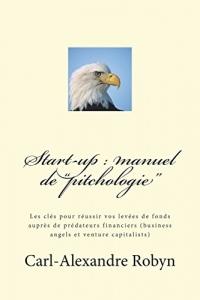 Start-up : manuel de pitchologie : Les clés pour réussir vos levées de fonds auprès de prédateurs financiers (business angels et venture capitalists)