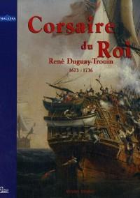 Corsaire du Roi : René Duguay-Trouin, Saint-Malo 1673-Paris 1736