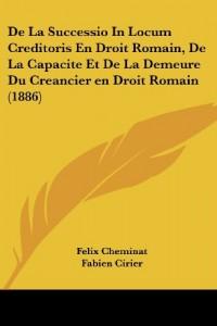 de La Successio in Locum Creditoris En Droit Romain, de La Capacite Et de La Demeure Du Creancier En Droit Romain (1886)