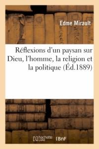 Reflexions d'un Paysan Sur Dieu, l'Homme, la Religion et la Politique
