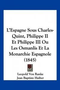L'Espagne Sous Charles-Quint, Philippe II Et Philippe III Ou Les Osmanlis Et La Monarchie Espagnole (1845)