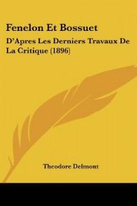 Fenelon Et Bossuet: D'Apres Les Derniers Travaux de La Critique (1896)