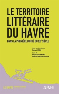 Le Territoire Litteraire du Havre Dans la Premiere Moitie du Xxe Siec le. Suivi de Raymond Queneau,