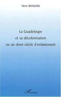 La guadeloupe et sa decolonisation ou un demi-siecle d'enfantement