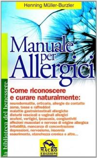 Manuale per allergici. Come riconoscere e curare naturalmente: neurodermatite; orticaria; allergie da contatto, asma, raffreddore da fieno