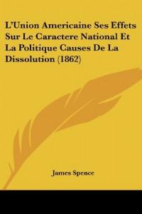 L'Union Americaine Ses Effets Sur Le Caractere National Et La Politique Causes de La Dissolution (1862)