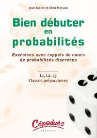 Bien débuter en probabiltés : Exercices avec rappels de cours de probabilités discrètes, L1, L2, L3 Classes préparatoires