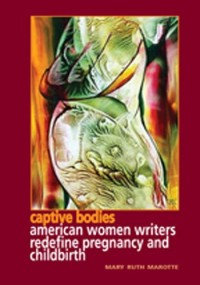 Captive Bodies: American Women Redefine Pregnancy and Childbirth