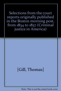 Selections from the court reports originally published in the Boston morning post, from 1834 to 1837 (Criminal justice in America)