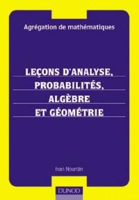 Agrégation de mathématiques : Leçons d'analyse, probabilités, algèbre et géométrie