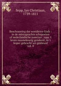 Beschouwing der wonderen Gods : in de mintsgeachte schepzelen of nederlandsche insecten . naar 't leven naauwkeurig getekent, in 't koper gebracht wn gekleurd. vol. 8