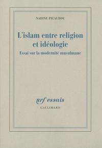 L'islam entre religion et idéologie : Essai sur la modernité musulmane