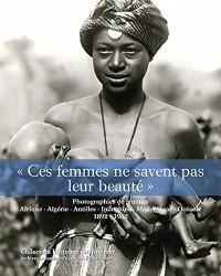 Ces femmes ne savent pas leur beauté : Photographies de femmes - Afrique, Algérie, Antilles, Indochine, Madagascar, Océanie. 1892 - 1962