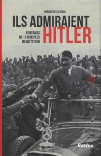 Ils admiraient Hitler : Portraits de 12 disciples du dictateur