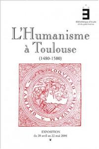 L'humanisme à Toulouse 1480-1580 : Catalogue d'exposition, Exposition du 20 avril au 22 mai 2004