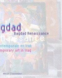 Bagdad Renaissance : Art contemporain en Irak : Contemporary Art in Iraq