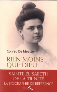 Rien moins que Dieu : Sainte Elisabeth de la Trinité, biographie