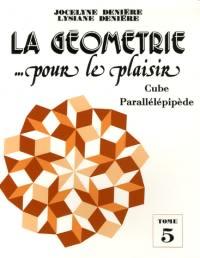 La géométrie... pour le plaisir : Tome 5, Cube parallélépipède