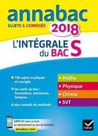 Annales Annabac 2018 L'intégrale Bac S: sujets et corrigés en maths, physique-chimie et SVT