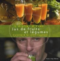 L'atelier d'Yvan : Jus de fruits et légumes ; Cuisine à la centrifugeuse