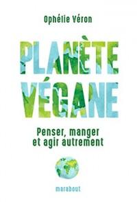 Planète végane: Penser, manger et agir autrement