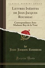 Lettres Inédites de Jean-Jacques Rousseau: Correspondance Avec Madame Boy de la Tour (Classic Reprint)