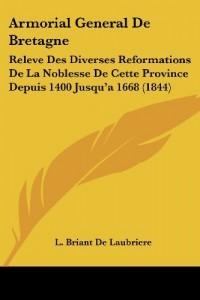 Armorial General de Bretagne: Releve Des Diverses Reformations de La Noblesse de Cette Province Depuis 1400 Jusqu'a 1668 (1844)