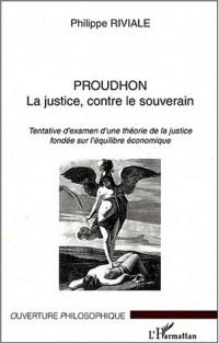 Proudhon La justice, contre le souverain. : Tentative d'examen d'une théorie de la justice fondée sur l'équilibre économique