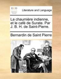 La Chaumiere Indienne, Et Le Cafe de Surate. Par J. B. H. de Saint-Pierre.
