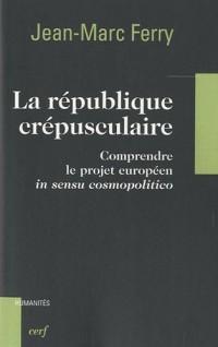 La République crépusculaire : Comprendre le projet européen