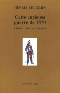 Cette curieuse guerre de 1870 : Thiers - Trochu - Bazaine