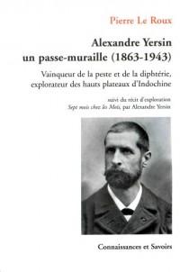 Alexandre Yersin, un passe-muraille (1863-1943) : Vainqueur de la peste et de la diphtérie, explorateur des hauts plateaux d'Indochine