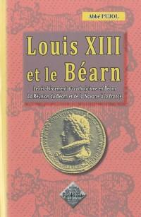 Louis XIII et le Béarn (le rétablissement du catholicisme en Béarn ; la réunion du Béarn et de la Navarre à la France)