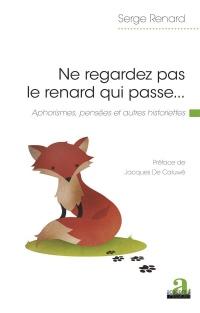 Ne regardez pas le renard qui passe. . .: Aphorismes, pensées et autres historiettes