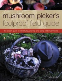 Mushroom Picker's Foolproof Field Guide - The Expert Guide to Identifying, Picking, and Using Wild Mushrooms