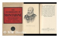 The Autobiography of Michel De Montaigne; Comprising the Life of the Wisest Man of His Times: His Childhood, Youth, and Prime; His Adventures in Love and Marriage, At Court, and in Office, War, Revolu