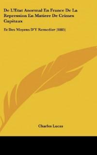 de L'Etat Anormal En France de La Repression En Matiere de Crimes Capitaux: Et Des Moyens D'y Remedier (1885)