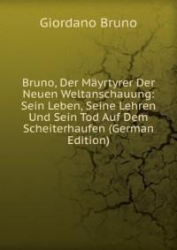Bruno, Der MÃ?yrtyrer Der Neuen Weltanschauung: Sein Leben, Seine Lehren Und Sein Tod Auf Dem Scheiterhaufen (German Edition)