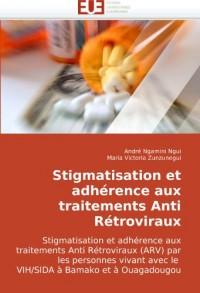 Stigmatisation et adhérence aux traitements Anti Rétroviraux: Stigmatisation et adhérence aux traitements Anti Rétroviraux (ARV) par les personnes vivant avec le  VIH/SIDA à Bamako et à Ouagadougou