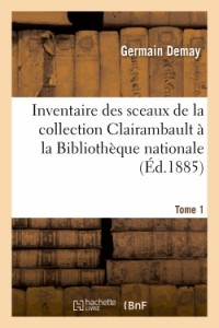 Inventaire des Sceaux de la Collection Clairambault a la Bibliotheque Nationale. Tome 1