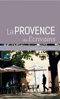 La Provence des écrivains : Les Bouches du Rhône